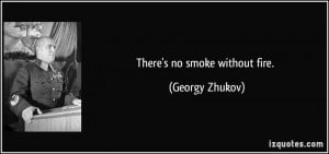 There's no smoke without fire. - Georgy Zhukov