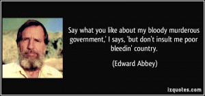 ... says, 'but don't insult me poor bleedin' country. - Edward Abbey