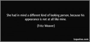 ... person, because his appearance is not at all like mine. - Fritz Weaver