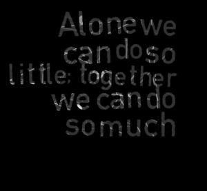 Quotes Picture: alone we can do so little; together we can do so much