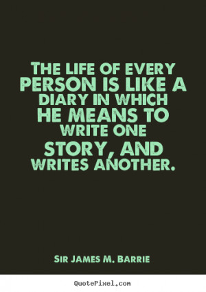 ... diary in which he means to.. Sir James M. Barrie great life quote