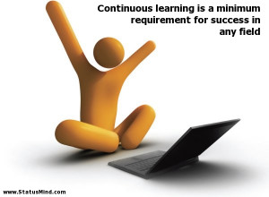Continuous learning is a minimum requirement for success in any field ...