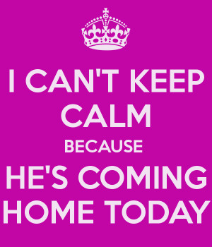 can-t-keep-calm-because-he-s-coming-home-today.png