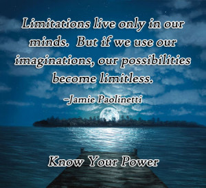 ... . But if we use our imaginations, our possibilities become limitless
