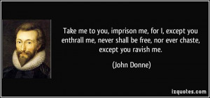 Take me to you, imprison me, for I, except you enthrall me, never ...