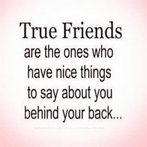 ... are the ones who have nice things to say about you behind your back