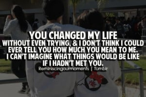 You changed my life without even trying, & i don't think i could ever ...