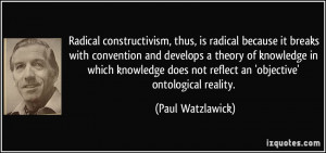 Radical constructivism, thus, is radical because it breaks with ...