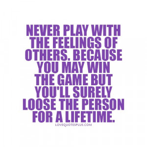 play with the feelings of others. Because you may win the game but you ...