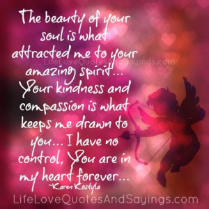 The beauty of your soul is what attracted me to your amazing spirit ...