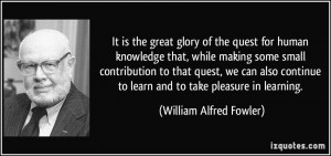 ... to learn and to take pleasure in learning. - William Alfred Fowler