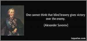 ... that blind bravery gives victory over the enemy. - Alexander Suvorov