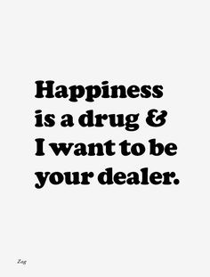 ... is a drug and I want to be your dealer. Nice. #happy #drugs #quotes