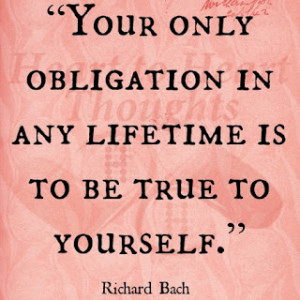 ... obligation in any lifetime is to be true to yourself. - Richard Bach
