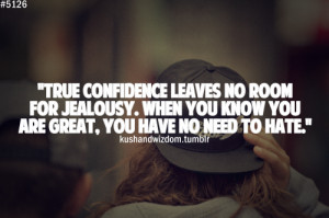 ... for jealousy. When you know you are great, you have no need to hate