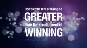 Don't let the fear of losing be greater than the excitement of ...