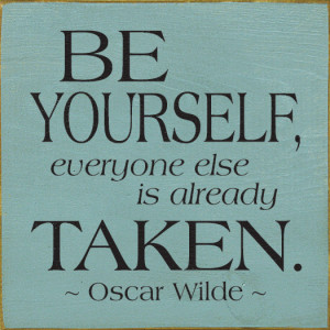 Be yourself, everyone else is already taken. - Oscar Wilde