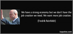 ... job creation we need. We want more job creation. - Fredrik Reinfeldt