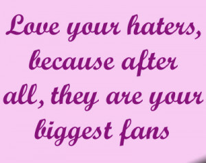 Love your haters, because after all, they are your biggest fans