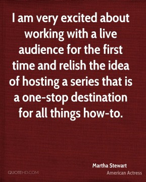 Martha Stewart - I am very excited about working with a live audience ...