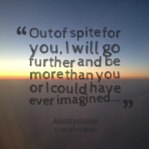 Quotes Picture: out of spite for you, i will go further and be more ...