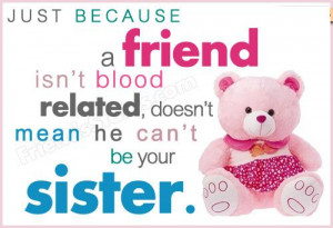 ... Friend Isn't Blood Related Doesn't Mean He Can't Be Your Sister