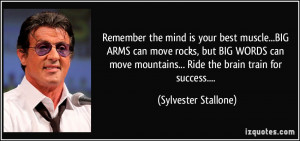 Remember the mind is your best muscle...BIG ARMS can move rocks, but ...