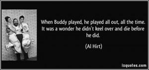 ... It was a wonder he didn't keel over and die before he did. - Al Hirt