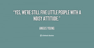 Yes, we're still five little people with a noisy attitude.""