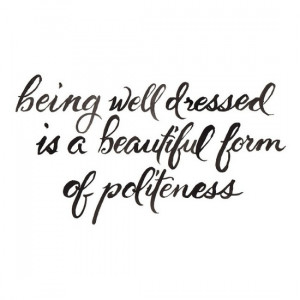 Being well dressed is a beautiful form of politeness. Not only is this ...