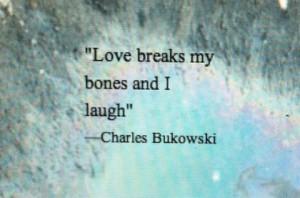 Love breaks my bones and I laugh.
