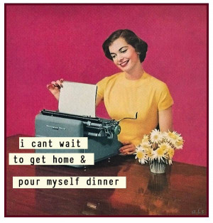 ... to get home and pour myself some dinner - vintage retro funny quote