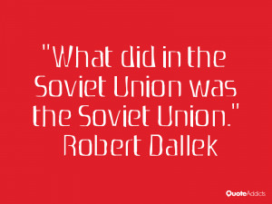 robert dallek quotes what did in the soviet union was the soviet union ...