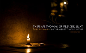 ... Light To Be The Candle Or The Mirror That Reflects It.