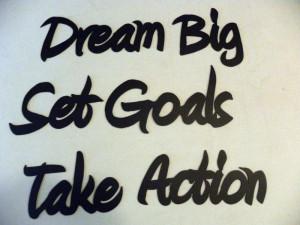 "Dream big, set goals, take action."""