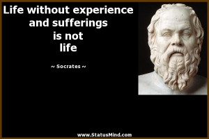 Life without experience and sufferings is not life - Socrates Quotes ...