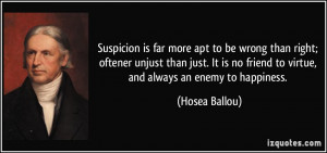 Suspicion is far more apt to be wrong than right; oftener unjust than ...