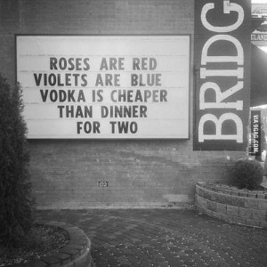 Roses are red violets are blue. Vodka is cheaper that dinner for two.