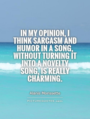 In my opinion, I think sarcasm and humor in a song, without turning it ...