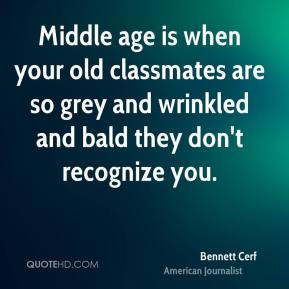 Bennett Cerf - Middle age is when your old classmates are so grey and ...