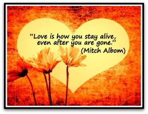 Love is how you stay alive, even after you are gone.