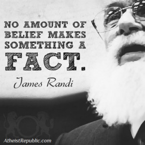"""No Amount of Belief Makes Something a Fact"""" - James Randi"""