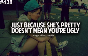 Just because she's pretty, Doesnt mean you're ugly