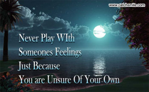 Never Play WIth Someones Feelings Just Because You are Unsure Of Your ...