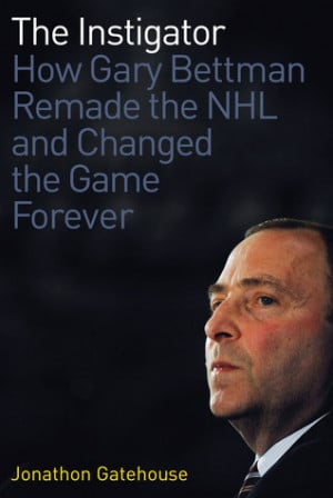 The Instigator: How Gary Bettman Remade the NHL and Changed the Game ...
