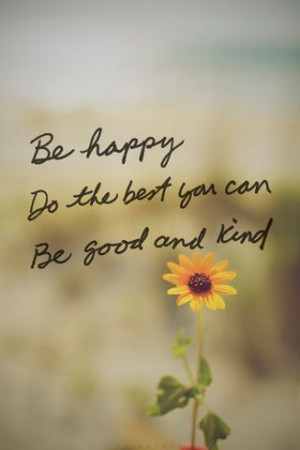 Quote Be Happy , Do the Best you can , Be Good and Kind