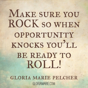 make sure you rock so when opportunity knocks you'll be ready to roll ...