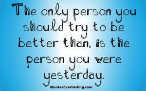 The only person you should try to be better than, is the person you ...