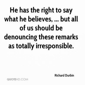 Richard Durbin He Has The Right To Say What Believes But All