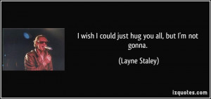 quote-i-wish-i-could-just-hug-you-all-but-i-m-not-gonna-layne-staley ...